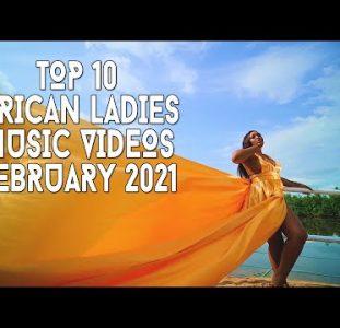 Top 10 African Ladies Music Videos | February 2021