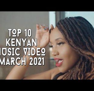 Top 10 New Kenyan Music Videos | March 2021