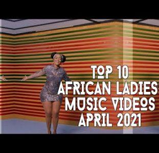 Top 10 African Ladies Music Videos | April 2021
