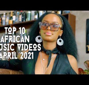 Top 10 African Music Videos April 2021