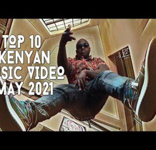Top 10 New Kenyan Music Videos   May 2021
